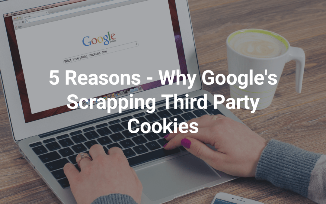 5 Reasons – Why Google's Scrapping Third Party Cookies